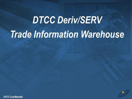DTCC Confidential DTCC Deriv/SERV Trade Information Warehouse.