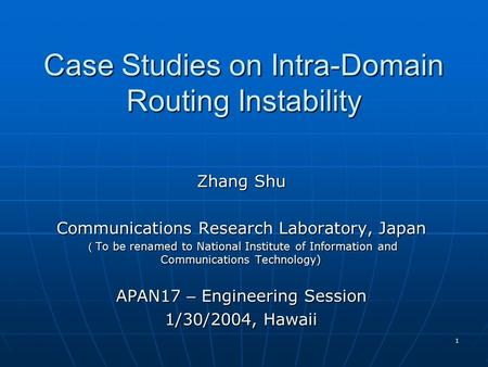 1 Case Studies on Intra-Domain Routing Instability Zhang Shu Communications Research Laboratory, Japan ( To be renamed to National Institute of Information.