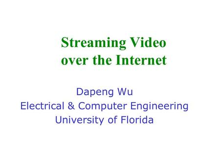 Streaming Video over the Internet Dapeng Wu Electrical & Computer Engineering University of Florida.