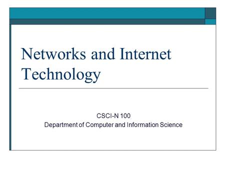 Networks and Internet Technology CSCI-N 100 Department of Computer and Information Science.