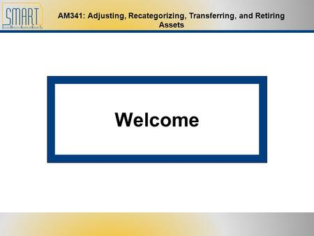AM341: Adjusting, Recategorizing, Transferring, and Retiring Assets Welcome.