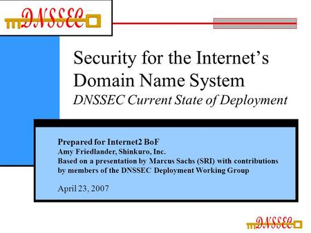Security for the Internet's Domain Name System DNSSEC Current State of Deployment Prepared for Internet2 BoF Amy Friedlander, Shinkuro, Inc. Based on a.