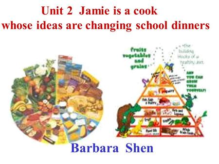 Unit 2 Jamie is a cook whose ideas are changing school dinners Barbara Shen.