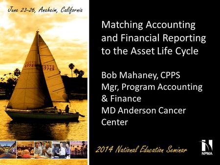 Matching Accounting and Financial Reporting to the Asset Life Cycle Bob Mahaney, CPPS Mgr, Program Accounting & Finance MD Anderson Cancer Center.