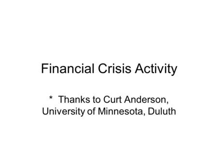Financial Crisis Activity * Thanks to Curt Anderson, University of Minnesota, Duluth.