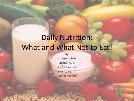 Daily Nutrition: What and What Not to Eat! By: Shayna Sadow Chaucer Cook Sophie Bronstein Sean Callaghan Lauren Ludwig.