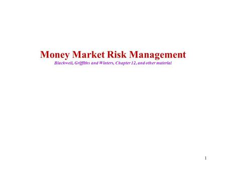 1 Money Market Risk Management Blackwell, Griffiths and Winters, Chapter 12, and other material.
