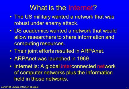 Comp101 Lecture 'Internet' abstract 1 What is the Internet? The US military wanted a network that was robust under enemy attack. US academics wanted a.