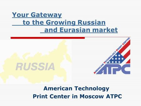 Your Gateway to the Growing Russian and Eurasian market American Technology Print Center in Moscow ATPC.