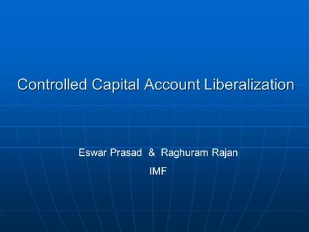 Controlled Capital Account Liberalization Eswar Prasad & Raghuram Rajan IMF.