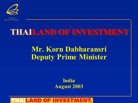 Thailand Board of Investment Mr. Korn Dabharansri Deputy Prime Minister India August 2003 THAILAND OF INVESTMENT.