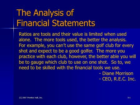 (C) 2007 Prentice Hall, Inc.5-1 The Analysis of Financial Statements Ratios are tools and their value is limited when used alone. The more tools used,