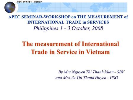 GSO and SBV - Vietnam APEC SEMINAR-WORKSHOP on THE MEASUREMENT of INTERNATIONAL TRADE in SERVICES Philippines 1 - 3 October, 2008 The measurement of International.