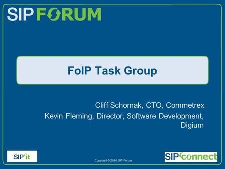 Copyright © 2010 SIP Forum FoIP Task Group Cliff Schornak, CTO, Commetrex Kevin Fleming, Director, Software Development, Digium.