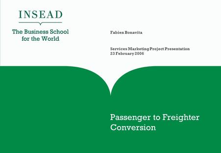 Passenger to Freighter Conversion Fabien Bonavita Services Marketing Project Presentation 23 February 2006.