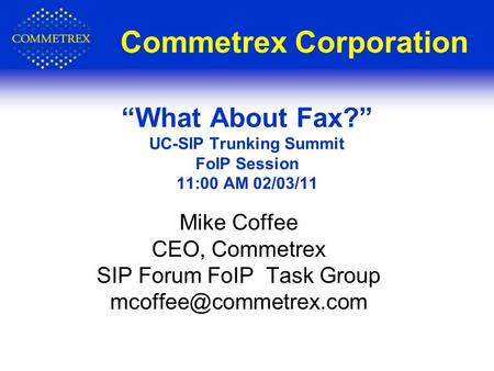 "Commetrex Corporation Mike Coffee CEO, Commetrex SIP Forum FoIP Task Group ""What About Fax?"" UC-SIP Trunking Summit FoIP Session."
