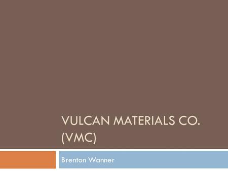 VULCAN MATERIALS CO. (VMC) Brenton Wanner. Overview  Largest producer  Cement  Concrete  Asphalt  10 States account for 85%  Acquired Florida Rock.
