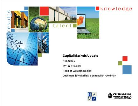 Capital Markets Update Rob Stiles EVP & Principal Head of Western Region Cushman & Wakefield Sonnenblick Goldman.