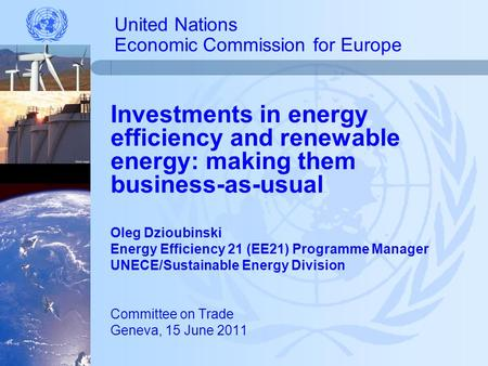 United Nations Economic Commission for Europe Investments in energy efficiency and renewable energy: making them business-as-usual Oleg Dzioubinski Energy.