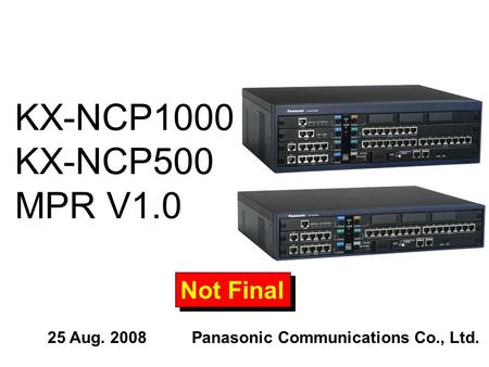 KX-NCP1000 KX-NCP500 MPR V1.0 Not Final 25 Aug. 2008Panasonic Communications Co., Ltd.