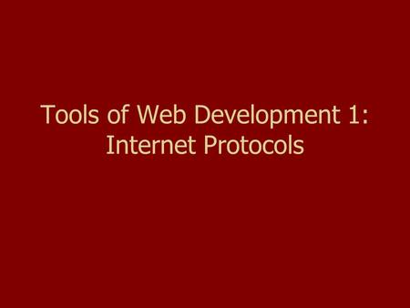 Tools of Web Development 1: Internet Protocols. Goals Understand what a protocol is. Understand how TCP/IP works. Understand how IP addresses work. Understand.