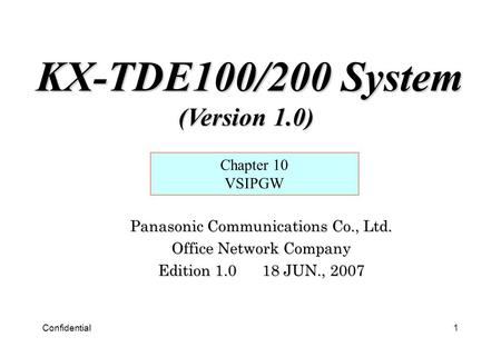 Confidential1 Panasonic Communications Co., Ltd. Office Network Company Edition 1.0 18 JUN., 2007 Chapter 10 VSIPGW KX-TDE100/200 System (Version 1.0)