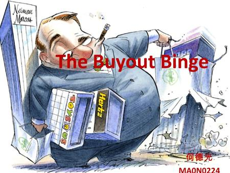 The Buyout Binge 何德光 MA0N0224. Case study Health Management Associated announcing in beginning of year 2007 that it would take on $2.4 billion in new.