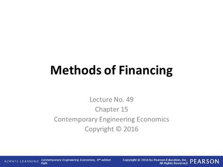 Contemporary Engineering Economics, 6 th edition Park Copyright © 2016 by Pearson Education, Inc. All Rights Reserved Methods of Financing Lecture No.