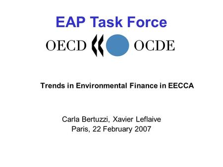 EAP Task Force Trends in Environmental Finance in EECCA Carla Bertuzzi, Xavier Leflaive Paris, 22 February 2007.