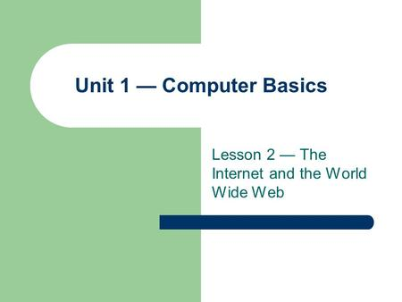 Lesson 2 — The Internet and the World Wide Web Unit 1 — Computer Basics.