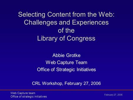 Web Capture team Office of strategic initiatives February 27, 2006 Selecting Content from the Web: Challenges and Experiences of the Library of Congress.