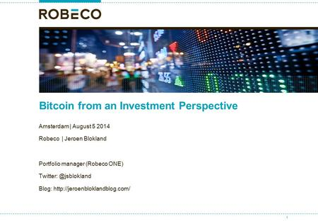 Bitcoin from an Investment Perspective Amsterdam | August 5 2014 Robeco | Jeroen Blokland Portfolio manager (Robeco ONE) Blog: