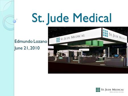 St. Jude Medical Edmundo Lozano June 21, 2010. Stock Information Ticker: STJ Price (June 18, 2010): $37.39 52-week range: $31.66 - $42.87.