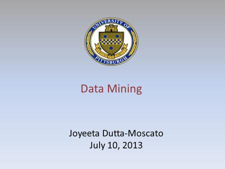 Data Mining Joyeeta Dutta-Moscato July 10, 2013. Wherever we have large amounts of data, we have the need for building systems capable of learning information.