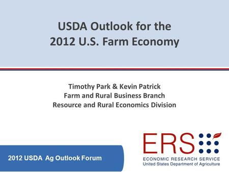 2012 USDA Ag Outlook Forum USDA Outlook for the 2012 U.S. Farm Economy Timothy Park & Kevin Patrick Farm and Rural Business Branch Resource and Rural Economics.