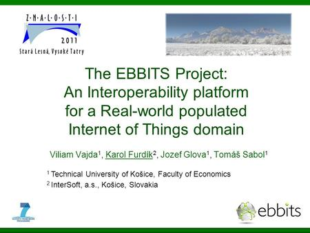 The EBBITS Project: An Interoperability platform for a Real-world populated Internet of Things domain Viliam Vajda 1, Karol Furdík 2, Jozef Glova 1, Tomáš.