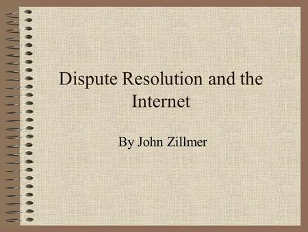 Dispute Resolution and the Internet By John Zillmer.