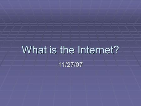 What is the Internet? 11/27/07. Where did the Internet start?  Networked computers started by Military  ARPANET – 1969 experiment by the Defense department.