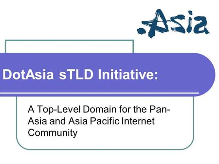 DotAsia sTLD Initiative: A Top-Level Domain for the Pan- Asia and Asia Pacific Internet Community.