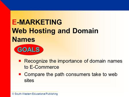 © South-Western Educational Publishing GOALS E-MARKETING Web Hosting and Domain Names  Recognize the importance of domain names to E-Commerce  Compare.