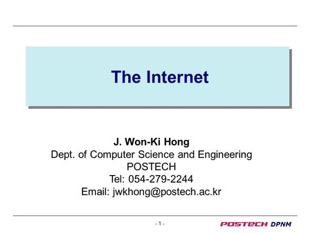- 1 - DPNM The Internet J. Won-Ki Hong Dept. of Computer Science and Engineering POSTECH Tel: 054-279-2244