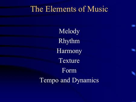 The Elements of Music Melody Rhythm Harmony Texture Form Tempo and Dynamics.