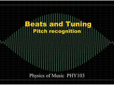 Beats and Tuning Pitch recognition Physics of Music PHY103.