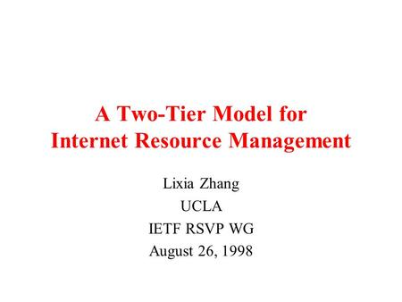 8/98 1 A Two-Tier Model for Internet Resource Management Lixia Zhang UCLA IETF RSVP WG August 26, 1998.