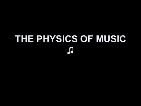 THE PHYSICS OF MUSIC ♫. MUSIC Musical Tone- Pleasing sounds that have periodic wave patterns. Quality of sound- distinguishes identical notes from different.