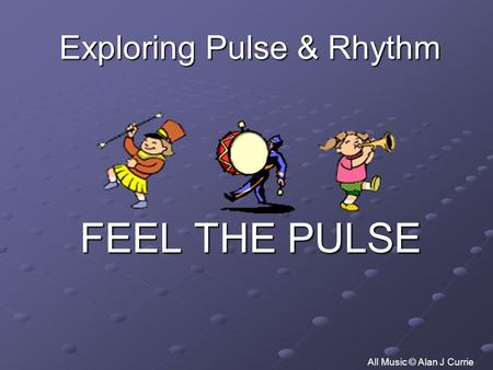 Exploring Pulse & Rhythm FEEL THE PULSE All Music © Alan J Currie.