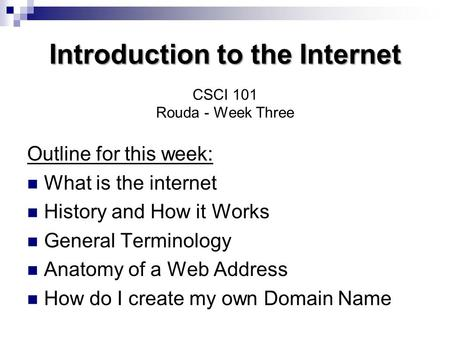 Introduction to the Internet Introduction to the Internet CSCI 101 Rouda - Week Three Outline for this week: What is the internet History and How it Works.