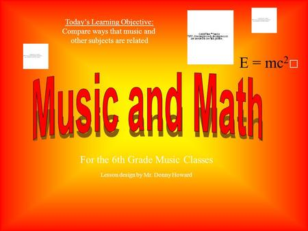 E = mc 2 Today's Learning Objective: Compare ways that music and other subjects are related For the 6th Grade Music Classes Lesson design by Mr. Donny.