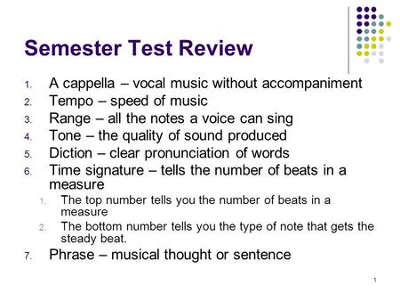 1 Semester Test Review 1. A cappella – vocal music without accompaniment 2. Tempo – speed of music 3. Range – all the notes a voice can sing 4. Tone –