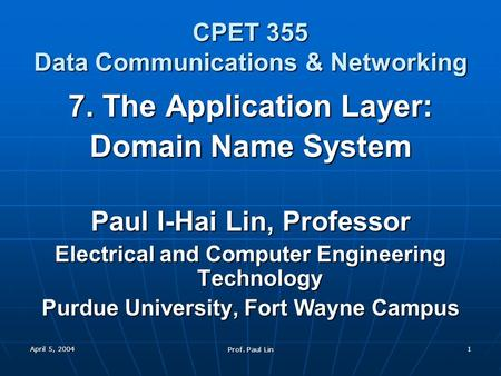 April 5, 2004 Prof. Paul Lin 1 CPET 355 Data Communications & Networking 7. The Application Layer: Domain Name System Paul I-Hai Lin, Professor Electrical.